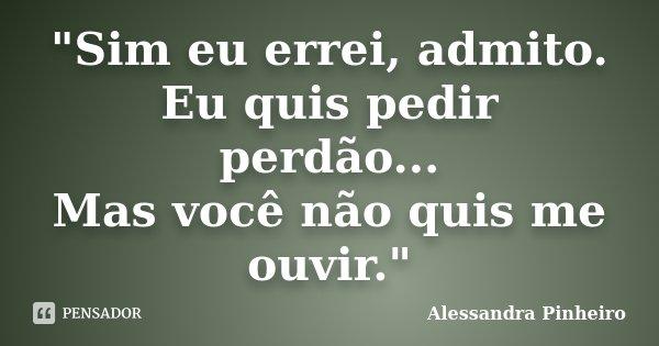 """""""Sim eu errei, admito. Eu quis pedir perdão... Mas você não quis me ouvir.""""... Frase de Alessandra Pinheiro."""