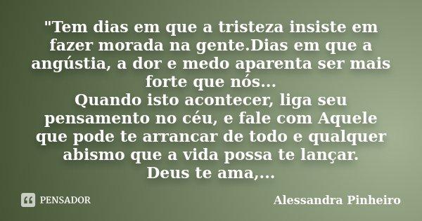 """""""Tem dias em que a tristeza insiste em fazer morada na gente.Dias em que a angústia, a dor e medo aparenta ser mais forte que nós... Quando isto acontecer,... Frase de Alessandra Pinheiro."""