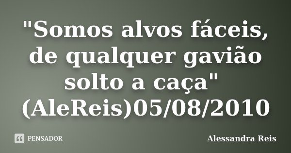 """""""Somos alvos fáceis, de qualquer gavião solto a caça"""" (AleReis)05/08/2010... Frase de Alessandra Reis."""
