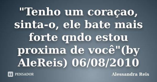 """""""Tenho um coraçao, sinta-o, ele bate mais forte qndo estou proxima de você""""(by AleReis) 06/08/2010... Frase de Alessandra Reis."""