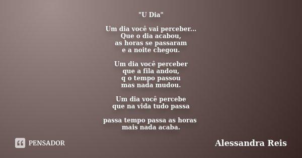 """""""U Dia"""" Um dia você vai perceber... Que o dia acabou, as horas se passaram e a noite chegou. Um dia você perceber que a fila andou, q o tempo passou m... Frase de Alessandra Reis."""