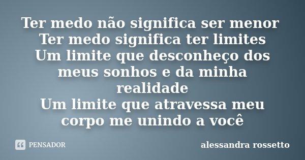Ter medo não significa ser menor Ter medo significa ter limites Um limite que desconheço dos meus sonhos e da minha realidade Um limite que atravessa meu corpo ... Frase de Alessandra Rossetto.