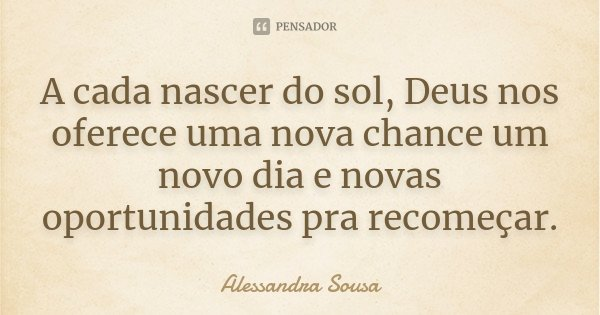 A Cada Nascer Do Sol Deus Nos Oferece Alessandra Sousa