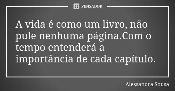 A vida é como um livro, não pule nenhuma página.Com o tempo entenderá a importância de cada capítulo.... Frase de Alessandra Sousa.