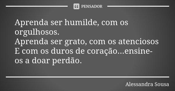 Aprenda ser humilde, com os orgulhosos. Aprenda ser grato, com os atenciosos E com os duros de coração...ensine-os a doar perdão.... Frase de Alessandra Sousa.