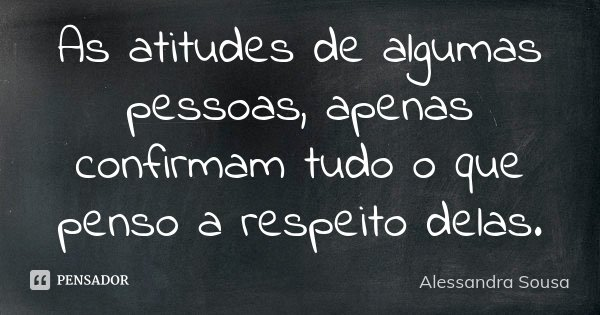 As atitudes de algumas pessoas, apenas confirmam tudo o que penso a respeito delas.... Frase de Alessandra Sousa.