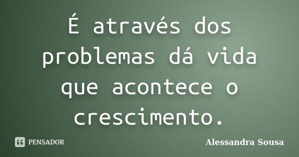 É através dos problemas dá vida que acontece o crescimento.... Frase de Alessandra Sousa.