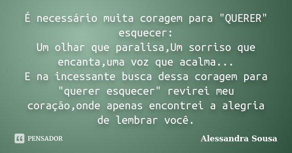 """É necessário muita coragem para """"QUERER"""" esquecer: Um olhar que paralisa,Um sorriso que encanta,uma voz que acalma... E na incessante busca dessa cora... Frase de Alessandra Sousa."""