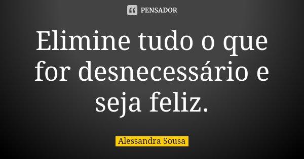 Elimine tudo o que for desnecessário e seja feliz.... Frase de Alessandra Sousa.