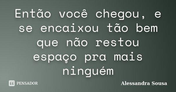 Então você chegou, e se encaixou tão bem que não restou espaço pra mais ninguém... Frase de Alessandra Sousa.