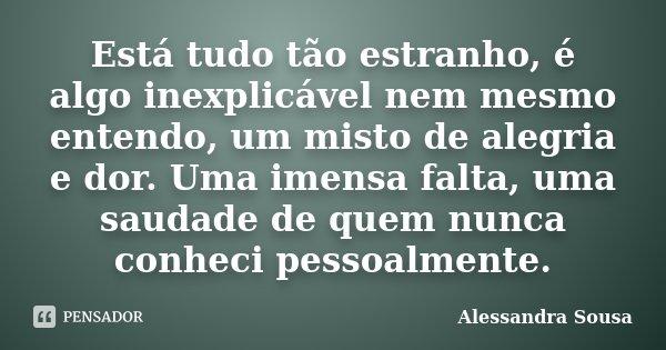 Está tudo tão estranho, é algo inexplicável nem mesmo entendo, um misto de alegria e dor. Uma imensa falta, uma saudade de quem nunca conheci pessoalmente.... Frase de Alessandra Sousa.