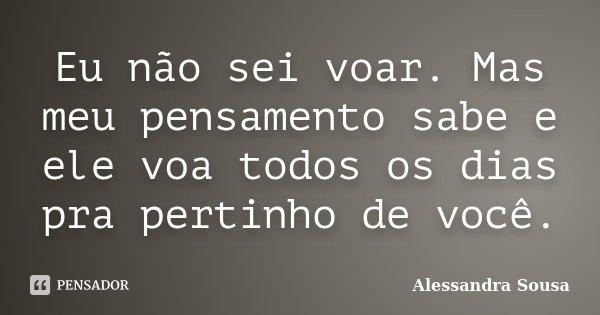 Eu não sei voar. Mas meu pensamento sabe e ele voa todos os dias pra pertinho de você.... Frase de Alessandra Sousa.
