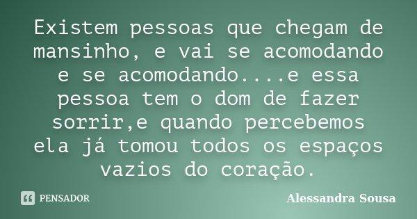 Existem pessoas que chegam de mansinho, e vai se acomodando e se acomodando....e essa pessoa tem o dom de fazer sorrir,e quando percebemos ela já tomou todos os... Frase de Alessandra Sousa.