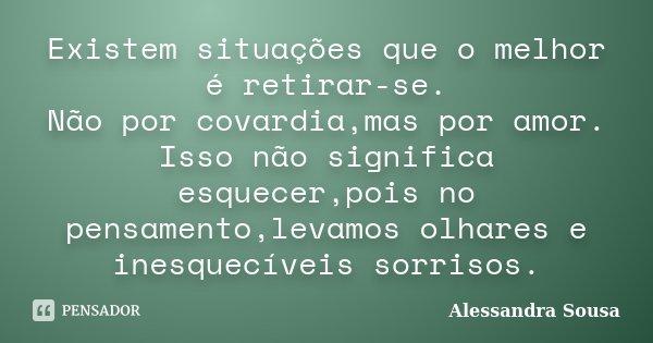 Existem situações que o melhor é retirar-se. Não por covardia,mas por amor. Isso não significa esquecer,pois no pensamento,levamos olhares e inesquecíveis sorri... Frase de Alessandra Sousa.