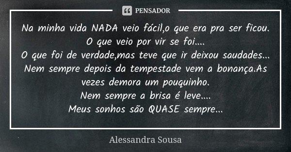Na minha vida NADA veio fácil,o que era pra ser ficou. O que veio por vir se foi.... O que foi de verdade,mas teve que ir deixou saudades... Nem sempre depois d... Frase de Alessandra Sousa.