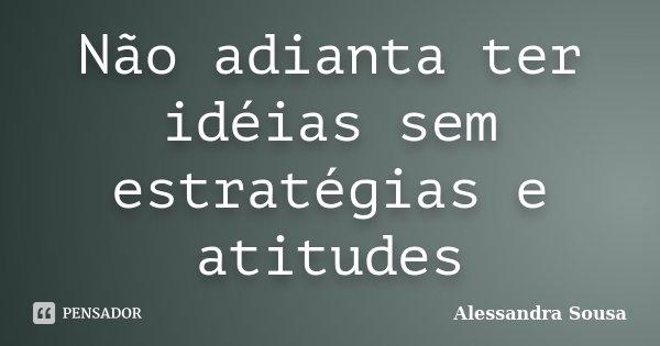Não adianta ter idéias sem estratégias e atitudes... Frase de Alessandra Sousa.