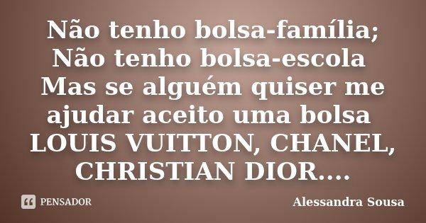 Não tenho bolsa família; Não tenho bolsa escola Mas....se alguém quiser me ajudar aceito uma bolsa LOUIS VUITTON,CHANEL,CRISTHIAN DIOR....... Frase de Alessandra Sousa.