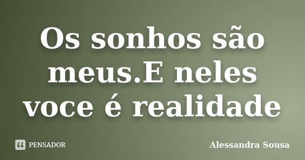 Os sonhos são meus.E neles voce é realidade... Frase de Alessandra Sousa.