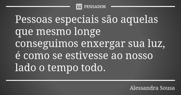 Pessoas especiais são aquelas que mesmo longe conseguimos enxergar sua luz, é como se estivesse ao nosso lado o tempo todo.... Frase de Alessandra Sousa.