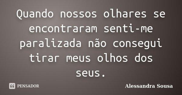 Quando nossos olhares se encontraram senti-me paralizada não consegui tirar meus olhos dos seus.... Frase de Alessandra Sousa.