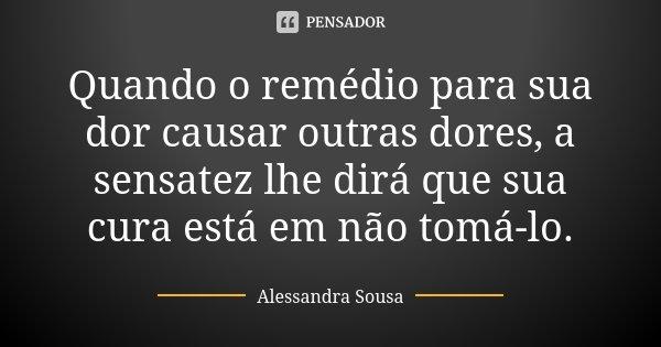 Quando o remédio para sua dor causar outras dores, a sensatez lhe dirá que sua cura está em não tomá-lo.... Frase de Alessandra Sousa.