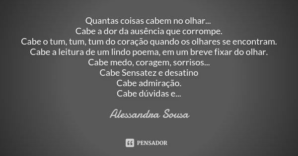 Quantas coisas cabem no olhar... Cabe a dor da ausência que corrompe. Cabe o tum, tum, tum do coração quando os olhares se encontram. Cabe a leitura de um lindo... Frase de Alessandra Sousa.