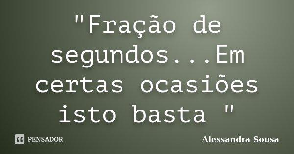 """""""Fração de segundos...Em certas ocasiões isto basta """"... Frase de Alessandra Sousa."""