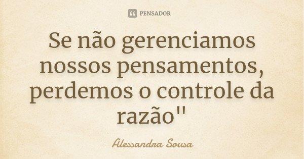 """Se não gerenciamos nossos pensamentos, perdemos o controle da razão""""... Frase de Alessandra Sousa."""