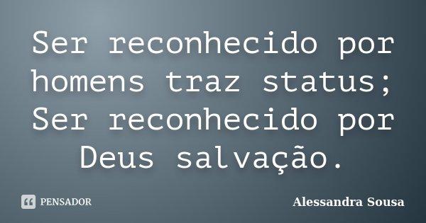 Ser reconhecido por homens traz status; Ser reconhecido por Deus salvação.... Frase de Alessandra Sousa.