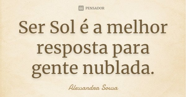 Ser Sol é a melhor resposta para gente nublada.... Frase de Alessandra Sousa.