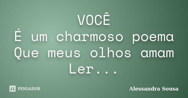 VOCÊ É um charmoso poema Que meus olhos amam Ler...... Frase de Alessandra Sousa.