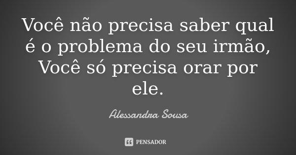 Você não precisa saber qual é o problema do seu irmão, Você só precisa orar por ele.... Frase de Alessandra Sousa.