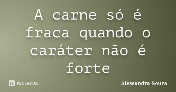 A Carne Só é Fraca Quando O Caráter... Alessandra Souza