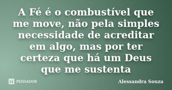 A Fé é o combustível que me move, não pela simples necessidade de acreditar em algo, mas por ter certeza que há um Deus que me sustenta... Frase de Alessandra Souza.