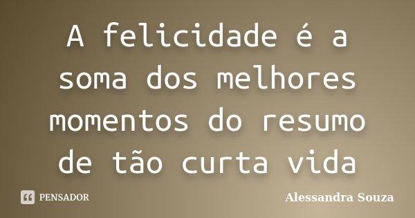 A felicidade é a soma dos melhores momentos do resumo de tão curta vida... Frase de Alessandra Souza.
