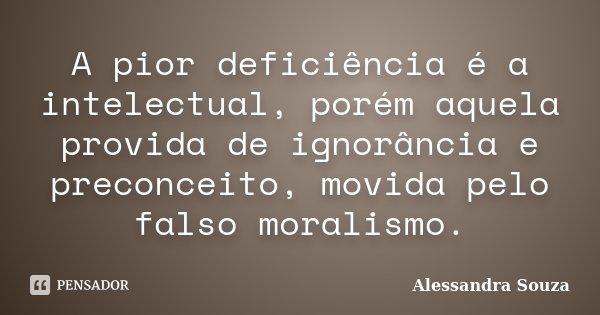 A pior deficiência é a intelectual, porém aquela provida de ignorância e preconceito, movida pelo falso moralismo.... Frase de Alessandra Souza.