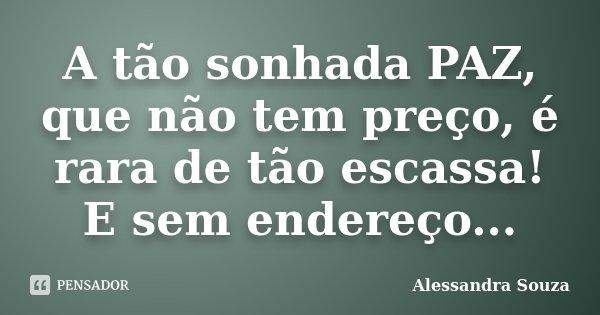 A tão sonhada PAZ, que não tem preço, é rara de tão escassa! E sem endereço...... Frase de Alessandra Souza.
