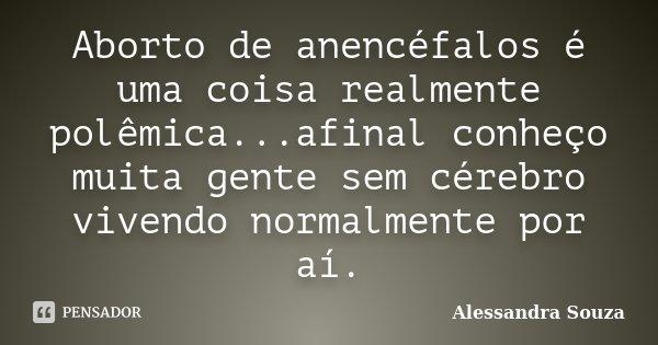 Aborto de anencéfalos é uma coisa realmente polêmica...afinal conheço muita gente sem cérebro vivendo normalmente por aí.... Frase de Alessandra Souza.