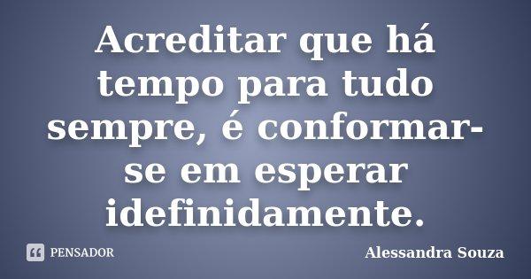 Acreditar que há tempo para tudo sempre, é conformar-se em esperar idefinidamente.... Frase de Alessandra Souza.