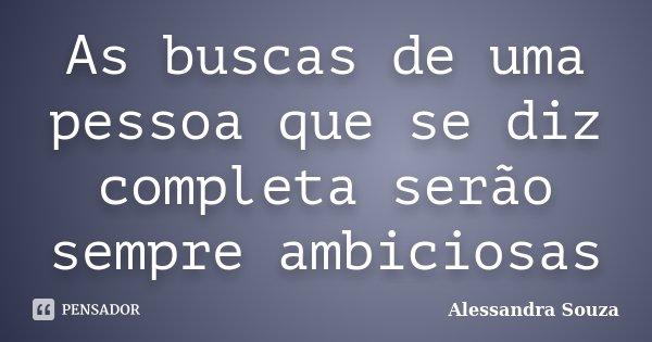 As buscas de uma pessoa que se diz completa serão sempre ambiciosas... Frase de Alessandra Souza.