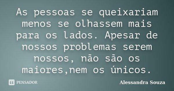 As pessoas se queixariam menos se olhassem mais para os lados. Apesar de nossos problemas serem nossos, não são os maiores,nem os únicos.... Frase de Alessandra Souza.