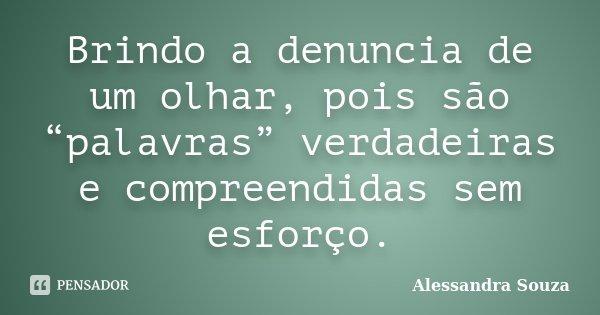"""Brindo a denuncia de um olhar, pois são """"palavras"""" verdadeiras e compreendidas sem esforço.... Frase de Alessandra Souza."""