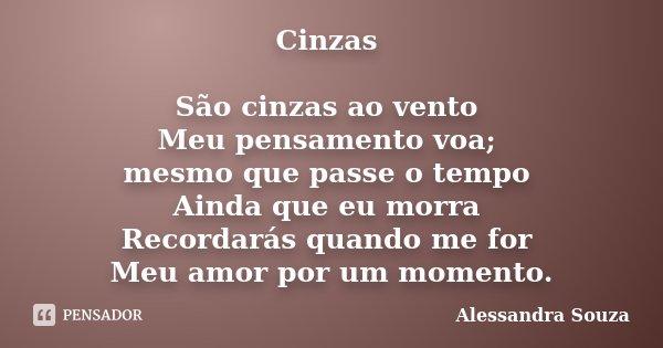 Cinzas São cinzas ao vento Meu pensamento voa; mesmo que passe o tempo Ainda que eu morra Recordarás quando me for Meu amor por um momento.... Frase de Alessandra Souza.