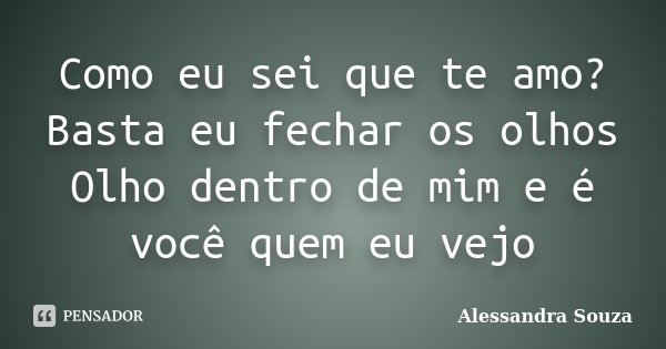 Como eu sei que te amo? Basta eu fechar os olhos Olho dentro de mim e é você quem eu vejo... Frase de Alessandra Souza.