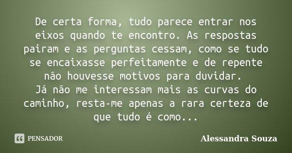 De certa forma, tudo parece entrar nos eixos quando te encontro. As respostas pairam e as perguntas cessam, como se tudo se encaixasse perfeitamente e de repent... Frase de Alessandra Souza.