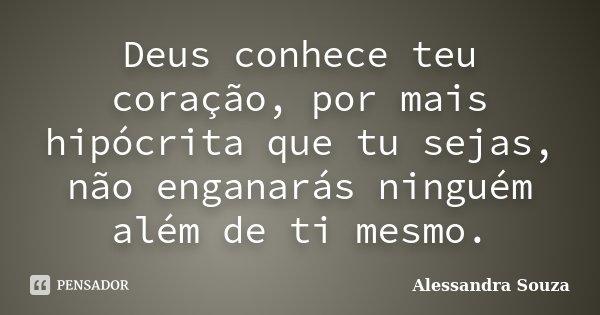 Deus conhece teu coração, por mais hipócrita que tu sejas, não enganarás ninguém além de ti mesmo... Frase de Alessandra Souza.