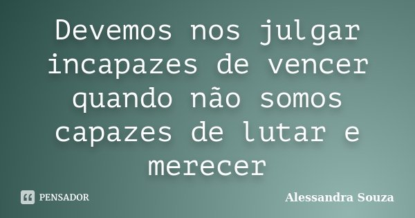 Devemos nos julgar incapazes de vencer quando não somos capazes de lutar e merecer... Frase de Alessandra Souza.