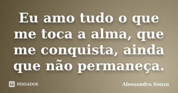 Eu amo tudo o que me toca a alma, que me conquista, ainda que não permaneça.... Frase de Alessandra Souza.