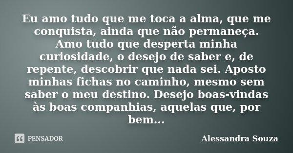 Eu amo tudo que me toca a alma, que me conquista, ainda que não permaneça. Amo tudo que desperta minha curiosidade, o desejo de saber e, de repente, descobrir q... Frase de Alessandra Souza.