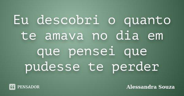 Eu descobri o quanto te amava no dia em que pensei que pudesse te perder... Frase de Alessandra Souza.